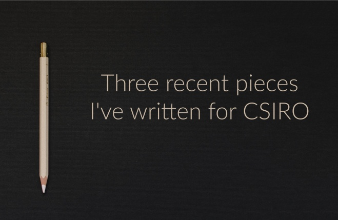 Photo shows a black background with a pencil on the left, and the text 'Three recent pieces I've written for CSIRO'